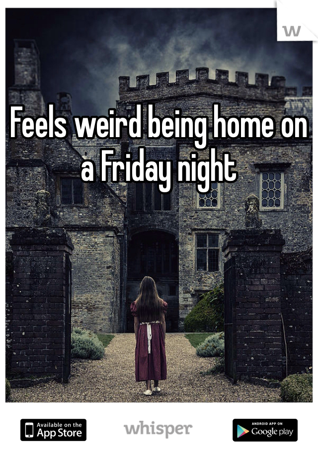 Feels weird being home on a Friday night