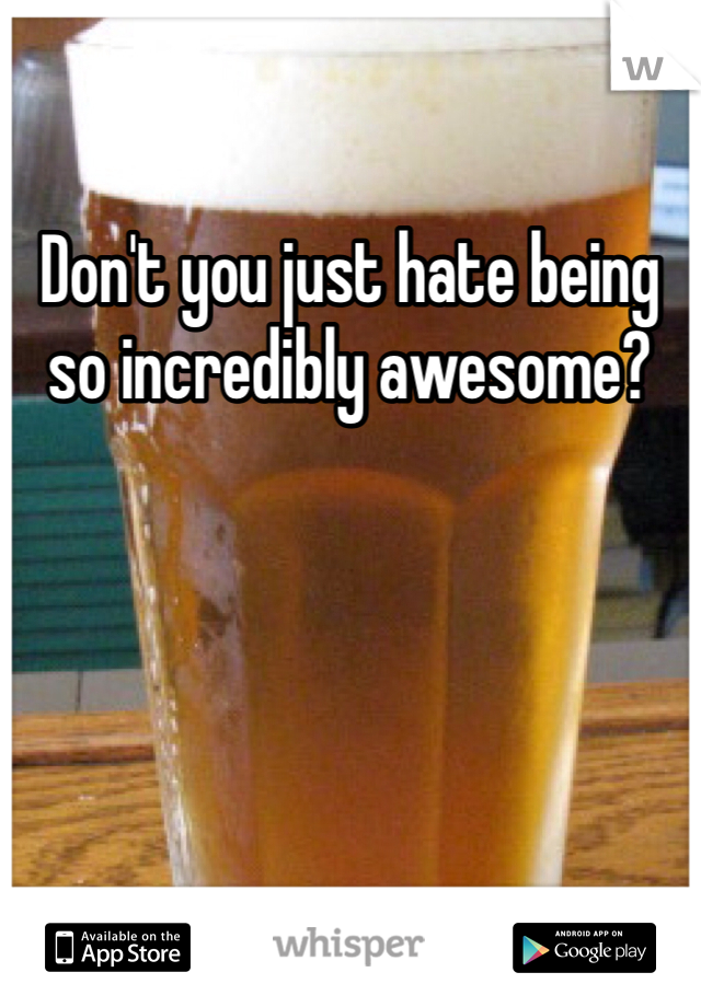 Don't you just hate being so incredibly awesome?