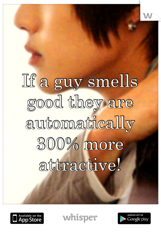 If a guy smells good they are automatically 300% more attractive!