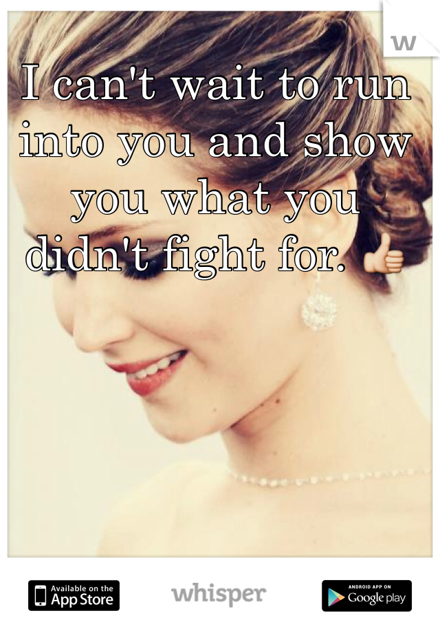 I can't wait to run into you and show you what you didn't fight for. 👍