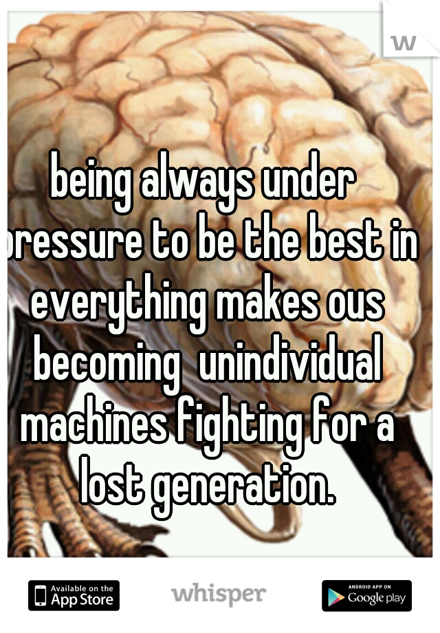 being always under pressure to be the best in everything makes ous becoming  unindividual machines fighting for a lost generation.