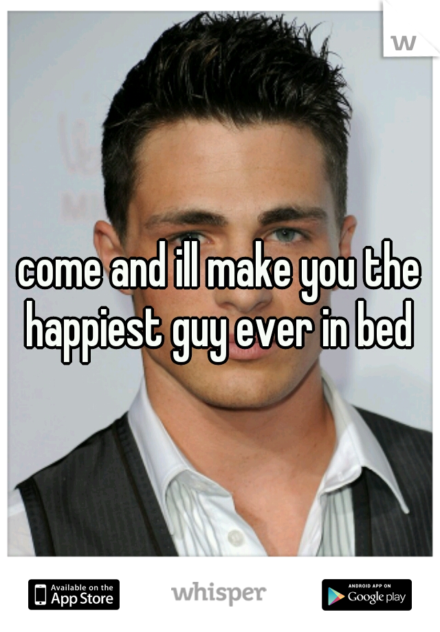 come and ill make you the happiest guy ever in bed