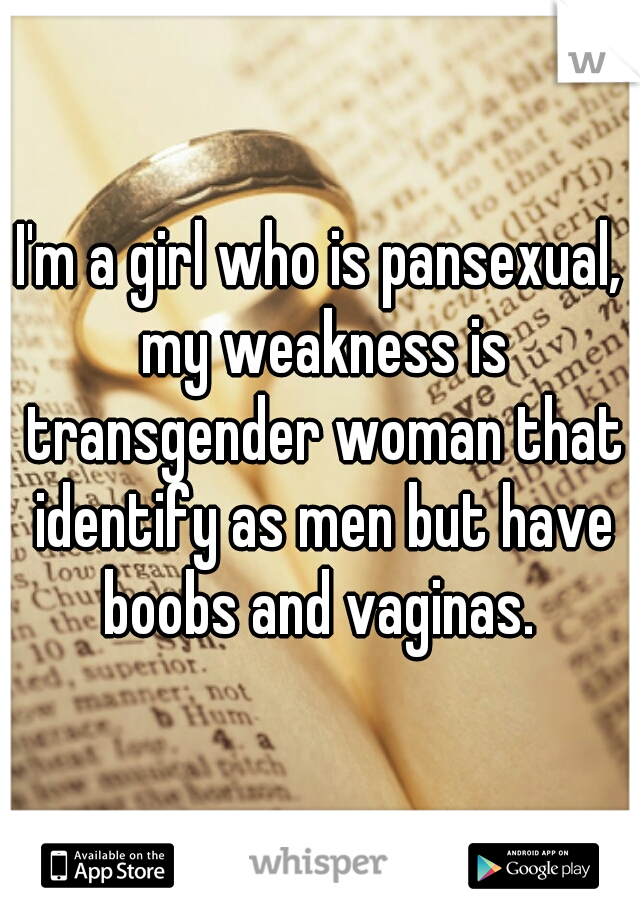 I'm a girl who is pansexual, my weakness is transgender woman that identify as men but have boobs and vaginas.