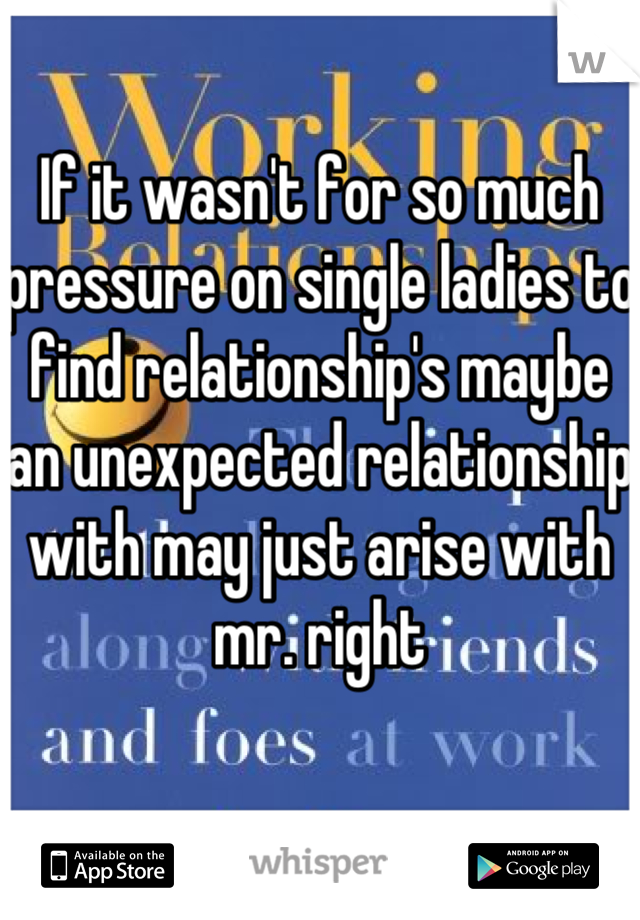 If it wasn't for so much pressure on single ladies to find relationship's maybe an unexpected relationship with may just arise with mr. right