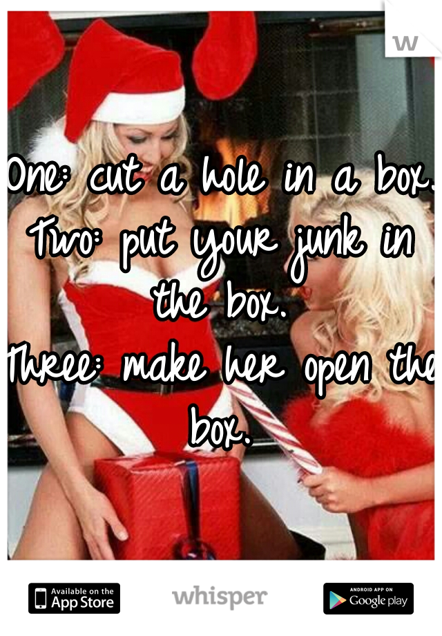 One: cut a hole in a box.  Two: put your junk in the box.  Three: make her open the box.