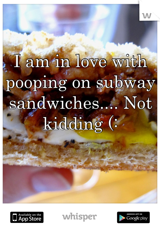 I am in love with pooping on subway sandwiches.... Not kidding (: