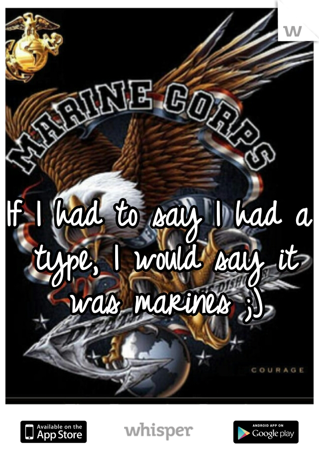 If I had to say I had a type, I would say it was marines ;)