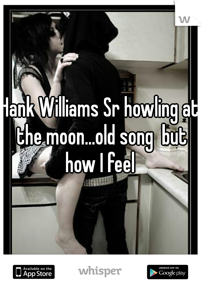 Hank Williams Sr howling at the moon...old song  but how I feel
