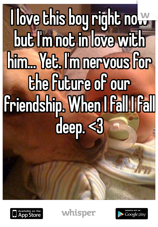 I love this boy right now but I'm not in love with him... Yet. I'm nervous for the future of our friendship. When I fall I fall deep. <3