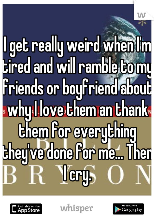 I get really weird when I'm tired and will ramble to my friends or boyfriend about why I love them an thank them for everything they've done for me... Then I cry.