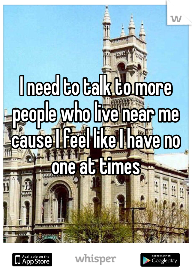 I need to talk to more people who live near me cause I feel like I have no one at times