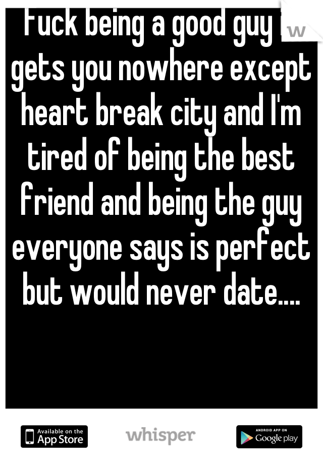 Fuck being a good guy it gets you nowhere except heart break city and I'm tired of being the best friend and being the guy everyone says is perfect but would never date....