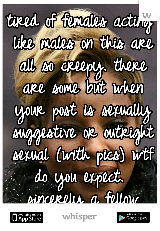 tired of females acting like males on this are all so creepy. there are some but when your post is sexually suggestive or outright sexual (with pics) wtf do you expect.  sincerely a fellow female