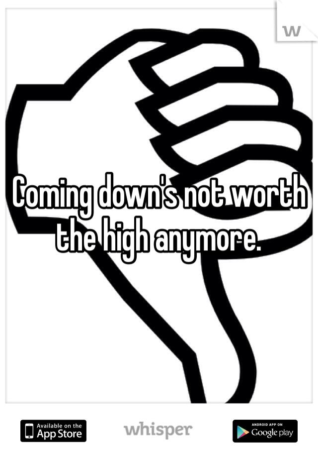 Coming down's not worth the high anymore.