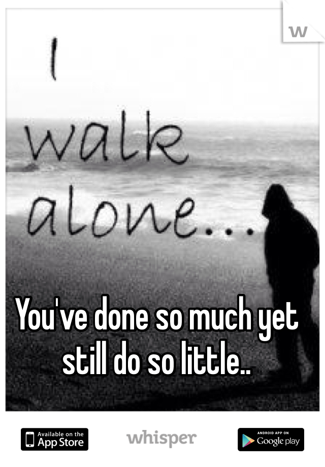 You've done so much yet still do so little..