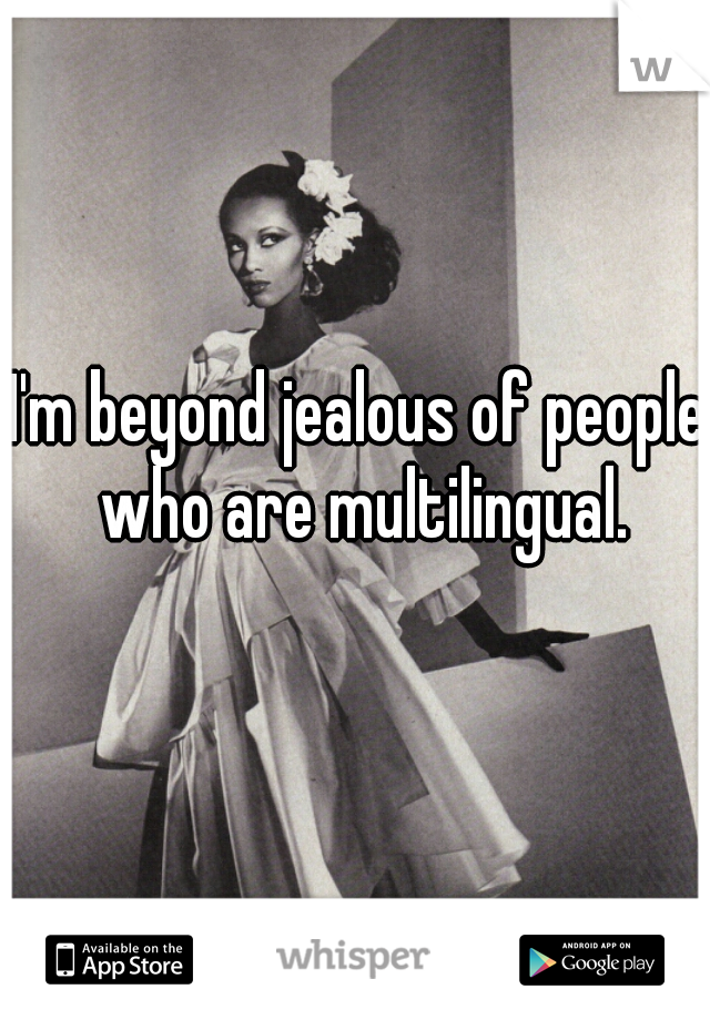 I'm beyond jealous of people who are multilingual.