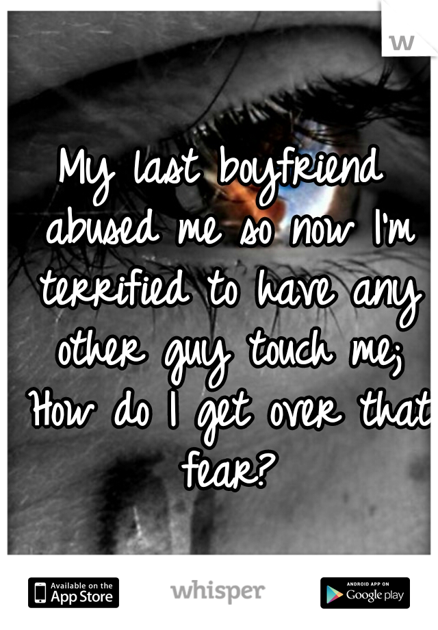 My last boyfriend abused me so now I'm terrified to have any other guy touch me; How do I get over that fear?
