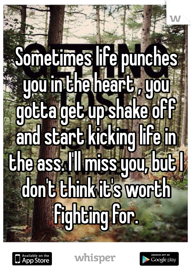 Sometimes life punches you in the heart , you gotta get up shake off and start kicking life in the ass. I'll miss you, but I don't think it's worth fighting for.
