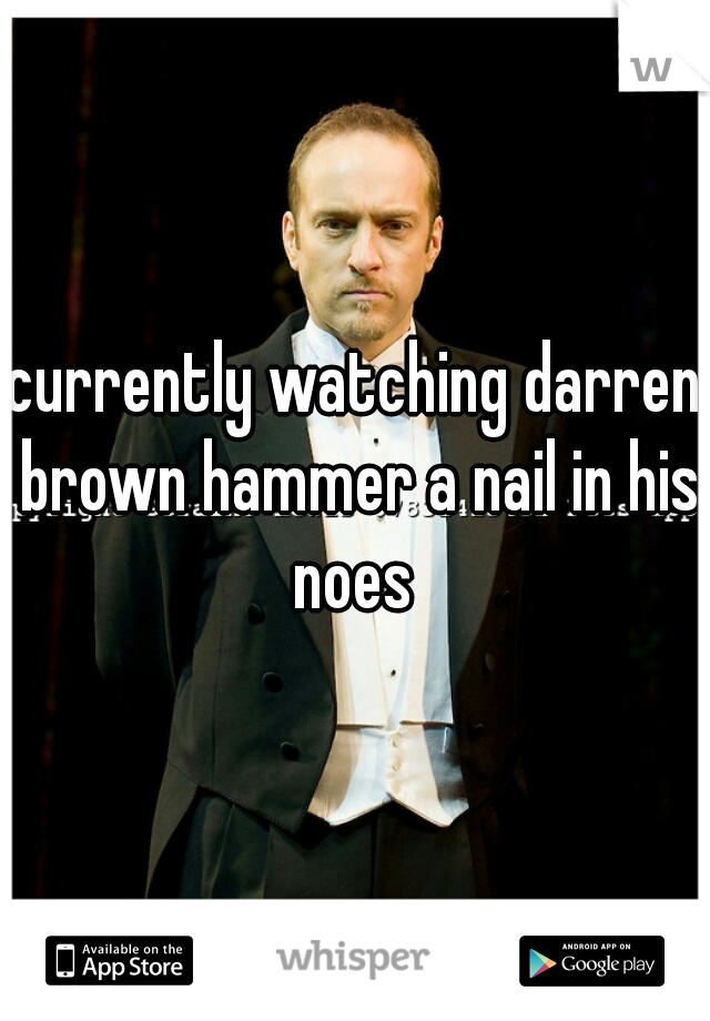 currently watching darren brown hammer a nail in his noes