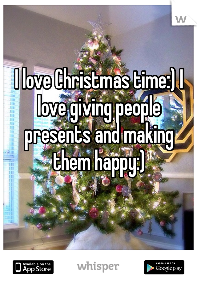 I love Christmas time:) I love giving people presents and making them happy:)