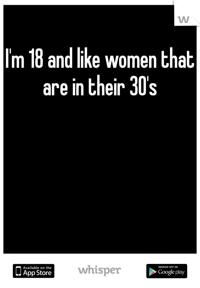 I'm 18 and like women that are in their 30's