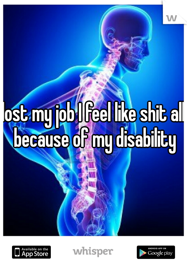 lost my job I feel like shit all because of my disability