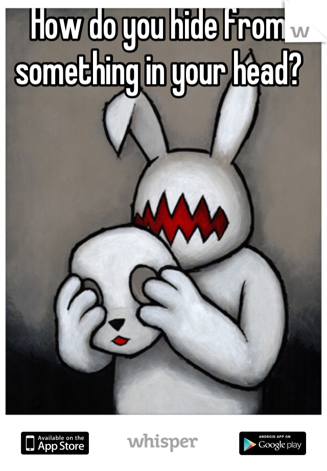 How do you hide from something in your head?