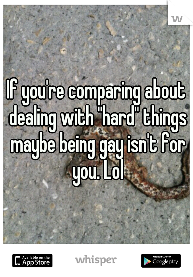 """If you're comparing about dealing with """"hard"""" things maybe being gay isn't for you. Lol"""