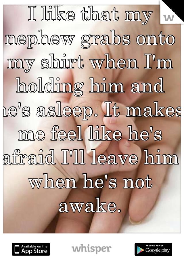 I like that my nephew grabs onto my shirt when I'm holding him and he's asleep. It makes me feel like he's afraid I'll leave him when he's not awake.
