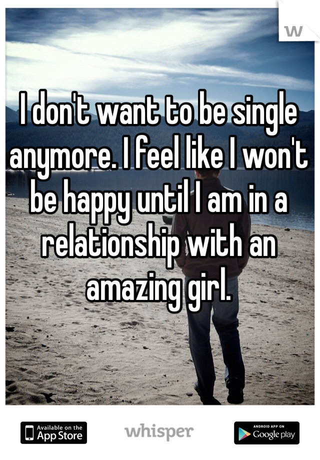 I don't want to be single anymore. I feel like I won't be happy until I am in a relationship with an amazing girl.