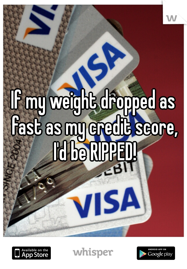 If my weight dropped as fast as my credit score, I'd be RIPPED!