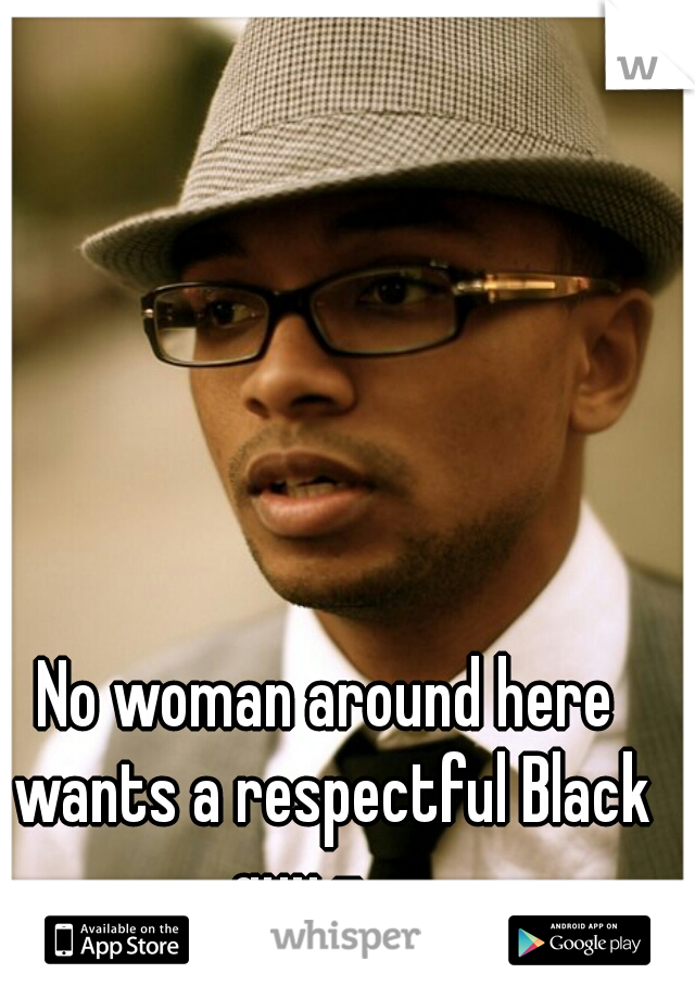 No woman around here wants a respectful Black guy -_-