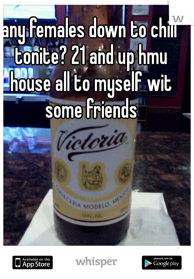 any females down to chill tonite? 21 and up hmu house all to myself wit some friends
