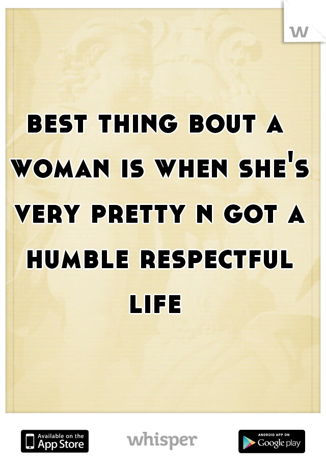 best thing bout a woman is when she's very pretty n got a humble respectful life