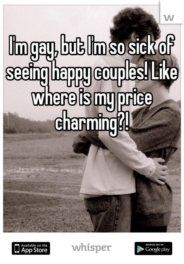 I'm gay, but I'm so sick of seeing happy couples! Like where is my price charming?!