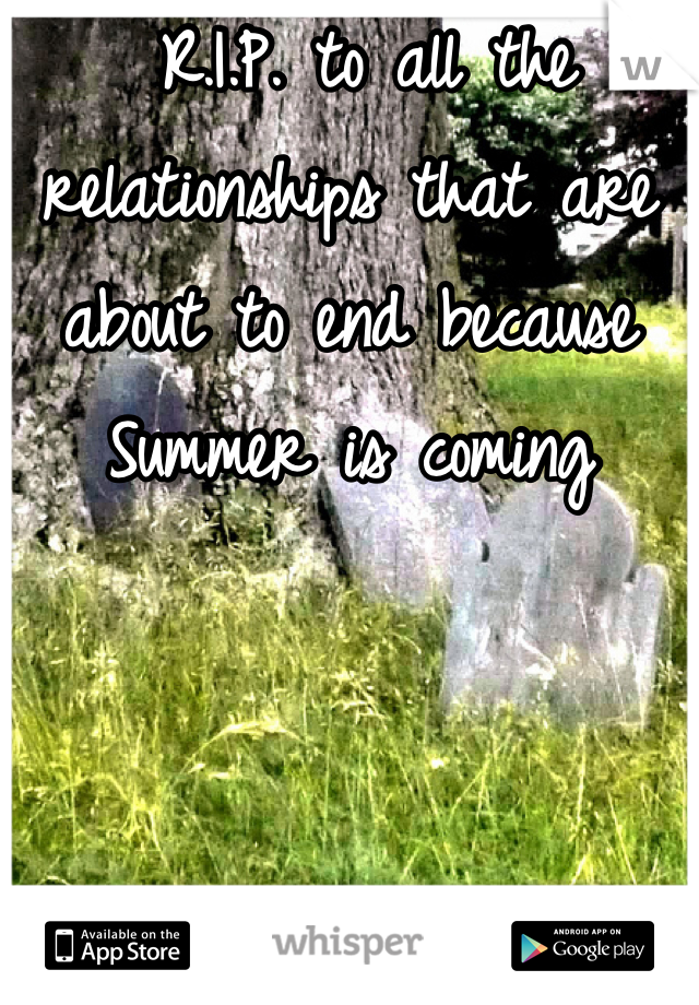 R.I.P. to all the relationships that are about to end because Summer is coming