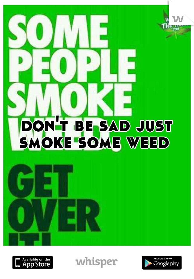 don't be sad just smoke some weed
