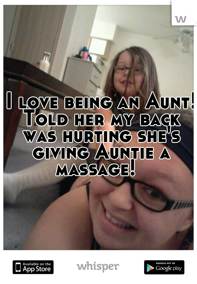 I love being an Aunt! Told her my back was hurting she's giving Auntie a massage!
