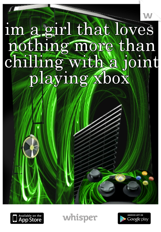im a girl that loves nothing more than chilling with a joint playing xbox