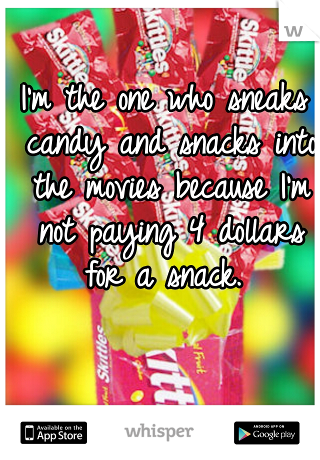 I'm the one who sneaks candy and snacks into the movies because I'm not paying 4 dollars for a snack.