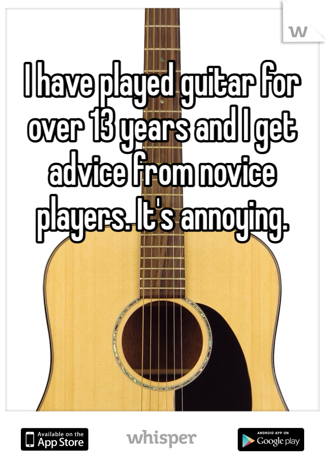 I have played guitar for over 13 years and I get advice from novice players. It's annoying.