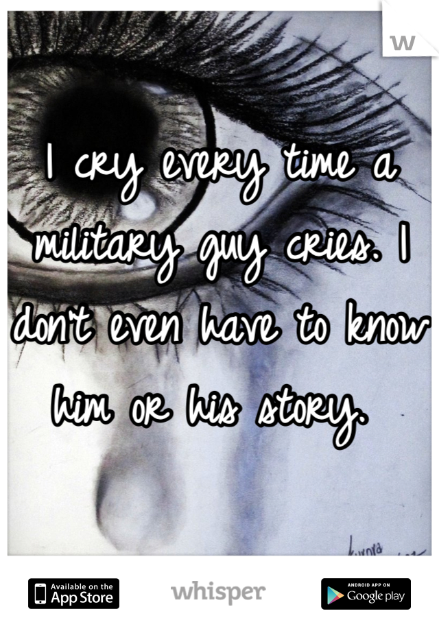 I cry every time a military guy cries. I don't even have to know him or his story.