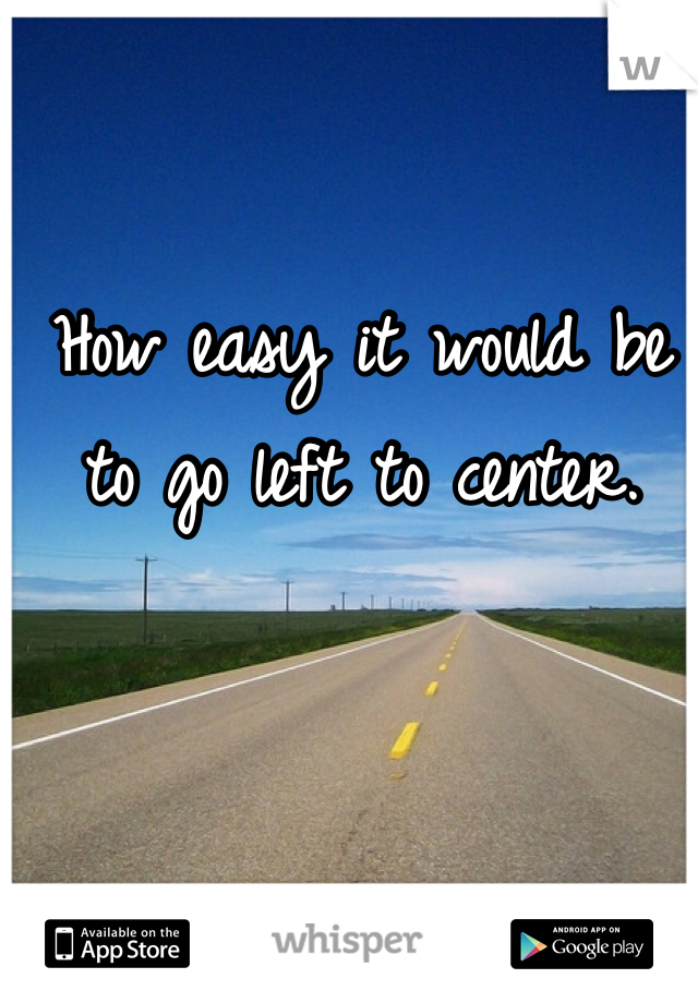 How easy it would be to go left to center.