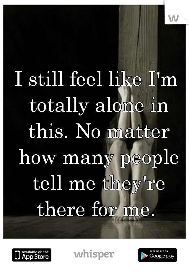 I still feel like I'm totally alone in this. No matter how many people tell me they're there for me.