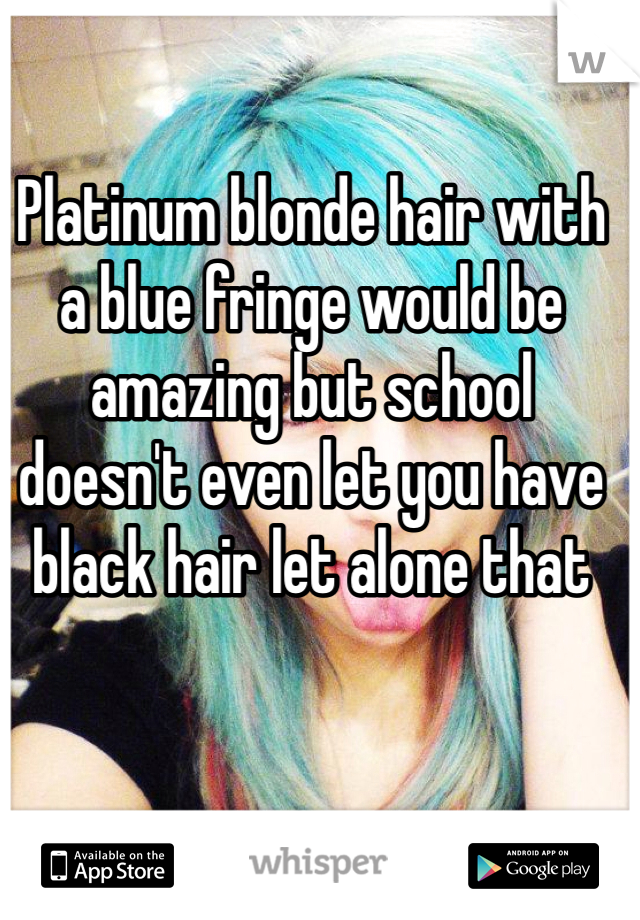 Platinum blonde hair with a blue fringe would be amazing but school doesn't even let you have black hair let alone that