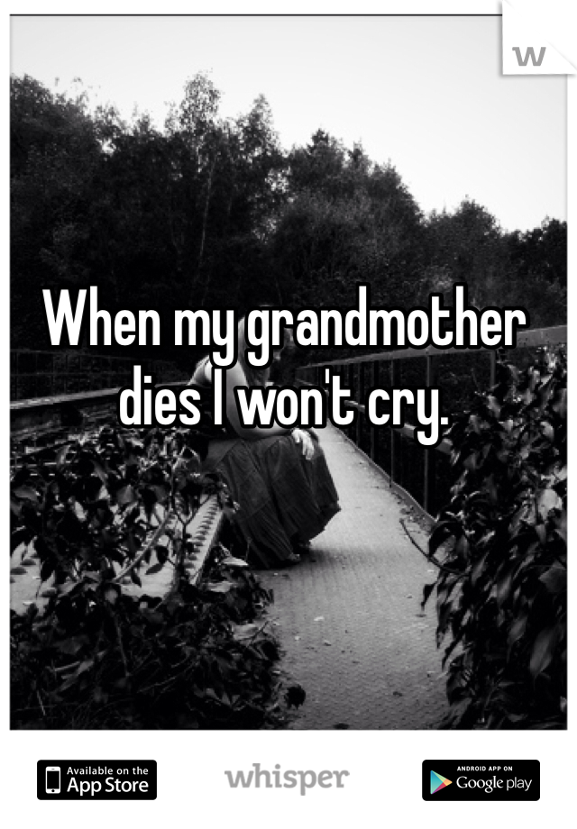 When my grandmother dies I won't cry.