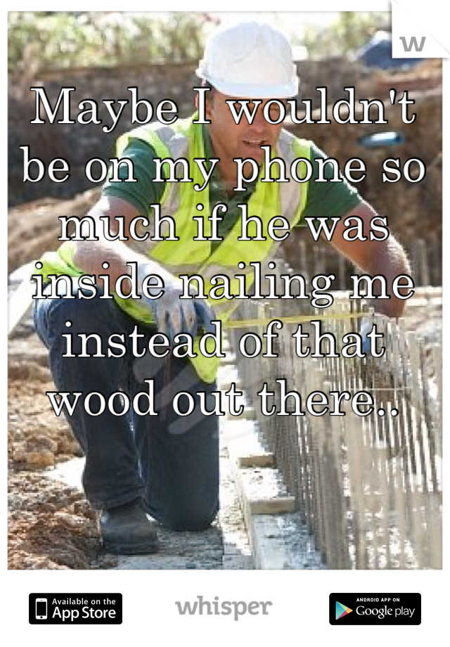 Maybe I wouldn't be on my phone so much if he was inside nailing me instead of that wood out there..