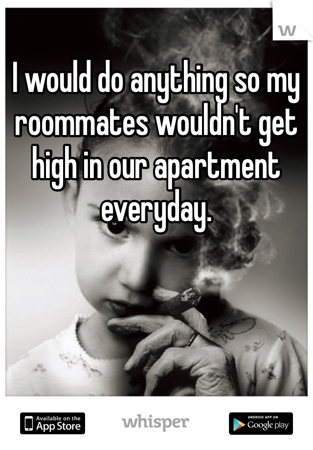 I would do anything so my roommates wouldn't get high in our apartment everyday.