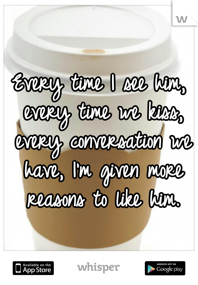 Every time I see him, every time we kiss, every conversation we have, I'm given more reasons to like him.