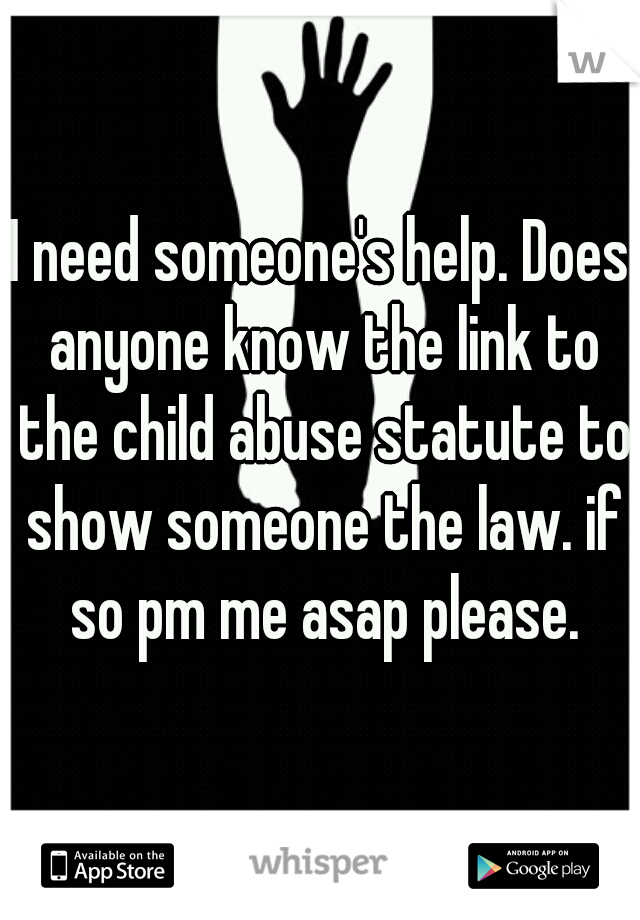 I need someone's help. Does anyone know the link to the child abuse statute to show someone the law. if so pm me asap please.